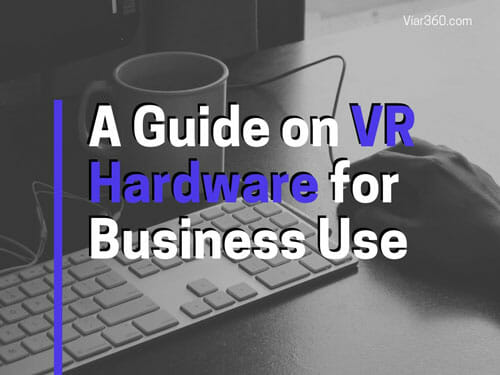 A guide on VR hardware for business use